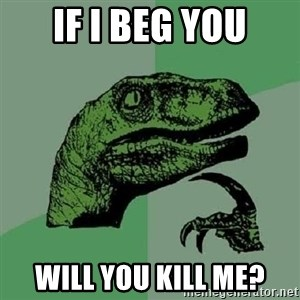 Philosoraptor - if I beg you will you kill me?