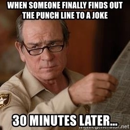 Tommy Lee Jones  - When someone finally finds out the punch line to a joke 30 minutes later...