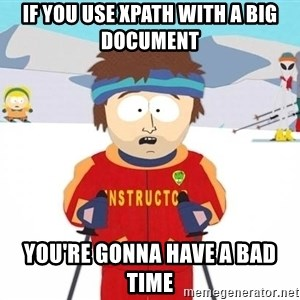 You're gonna have a bad time - If you use XPath with a big document You're gonna have a bad time