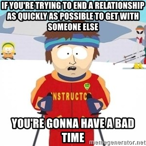 You're gonna have a bad time - If you're trying to end a relationship as quickly as possible to get with someone else You're gonna have a bad time