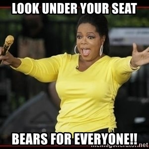 Overly-Excited Oprah!!!  - Look under your seat Bears for everyone!!