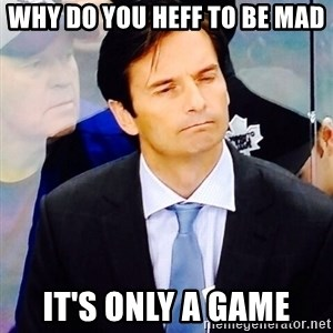 Dallas Eakins - Why do you heff to be mad It's only a game