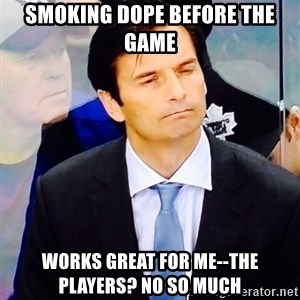 Dallas Eakins - smoking dope before the game works great for me--the players? No so much