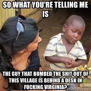 Skeptical African Child - so what you're telling me is the guy that bombed the shit out of this village is behind a desk in fucking Virginia?
