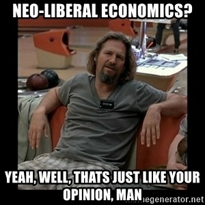 The Dude - Neo-liberal Economics? yeah, well, thats just like your opinion, man