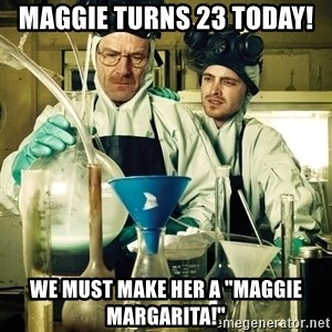 "breaking bad - Maggie turns 23 today! We must make her a ""Maggie Margarita!"""