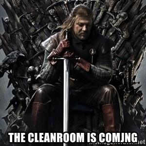 Eddard Stark -  THE CLEANROOM IS COMJNG