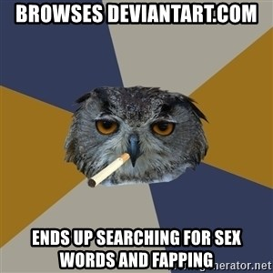 Art Student Owl - browses deviantart.com ends up searching for sex words and fapping