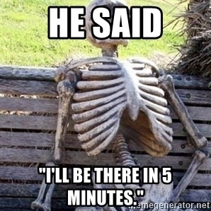 "Waiting skeleton meme - he said ""i'll be there in 5 minutes."""