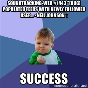 """Success Kid - soundtracking-web #1443 """"[BUG] Populated feeds with newly followed user... - Neil Johnson"""":  success"""