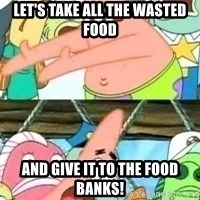 patrick star - Let's take all the wasted food and give it to the food banks!