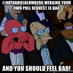 Zoidberg - @NathanielBlumberg Merging your own pull request is bad and you should FEEL bad!
