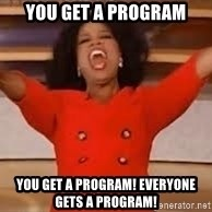 giving oprah - You get a program you get a program! everyone gets a program!