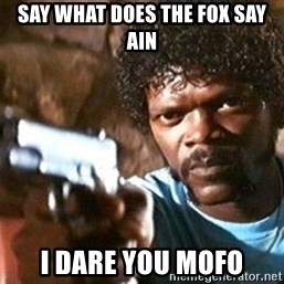 Pulp Fiction - Say what does the fox say ain I dare you mofo