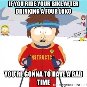 You're gonna have a bad time - if you ride your bike after drinking a four loko you're gonna to have a bad time