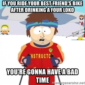 You're gonna have a bad time - if you ride your best friend's bike after drinking a four loko you're gonna have a bad time