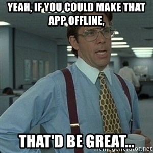 Yeah that'd be great... - Yeah, if you could make that app offline, THAT'D BE GREAT...