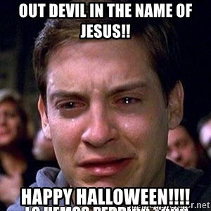 lo hemos perdido todo - Out Devil in the name of Jesus!! Happy Halloween!!!!