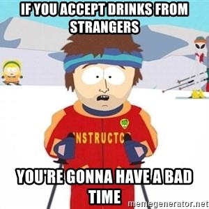 You're gonna have a bad time - If you accept drinks from strangers you're gonna have a bad time