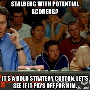 pepper brooks - Stalberg with potential scorers? It's a bold strategy Cotton, Let's see if it pays off for him.