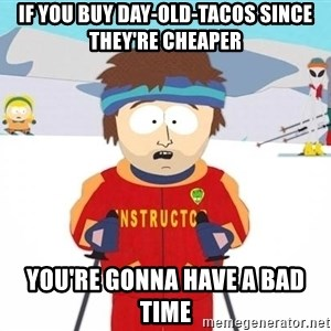 You're gonna have a bad time - if you buy day-old-tacos since they're cheaper you're gonna have a bad time