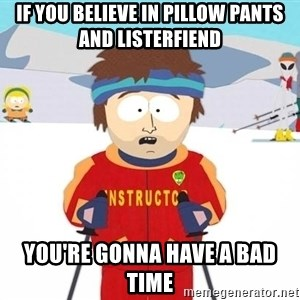 You're gonna have a bad time - if you believe in pillow pants and listerfiend you're gonna have a bad time