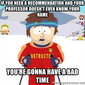 You're gonna have a bad time - If you need a recommendation and your professor doesn't even know your name You're Gonna Have a bad time