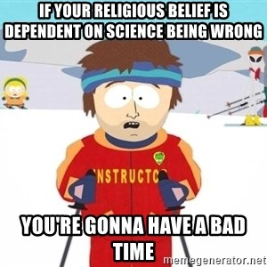 You're gonna have a bad time - if your religious belief is dependent on science being wrong you're gonna have a bad time