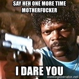Pulp Fiction - Say heh one more time motherfucker I dare you