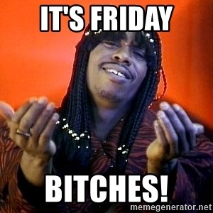 Rick James its friday - It's Friday Bitches!