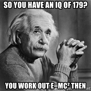 Albert Einstein - So you have an iq of 179? you work out e=mc² then