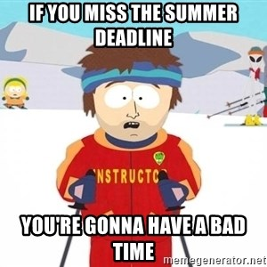 You're gonna have a bad time - IF YOU MISS THE SUMMER DEADLINE YOU'RE GONNA HAVE A BAD TIME