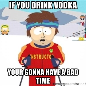 You're gonna have a bad time - If you drink vodka Your gonna have a bad time