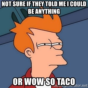 Futurama Fry - not sure if they told me I could be anything or wow so taco