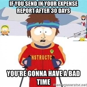 You're gonna have a bad time - If you send in your expense report after 30 days You're gonna have a bad time