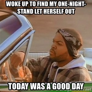 Good Day Ice Cube - Woke up to find my one-night-stand let herself out TODAY WAS A GOOD DAY