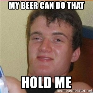High 10 guy - my beer can do that hold me