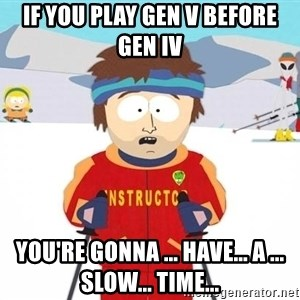 You're gonna have a bad time - If you play Gen V before Gen IV You're gonna ... have... a ... slow... time...