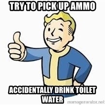 Fallout Meme Boy - Try To Pick Up Ammo Accidentally Drink Toilet Water
