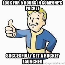 Fallout Meme Boy - Look For 5 Hours In someone's pocket succesfully get a rocket launcher