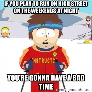 You're gonna have a bad time - IF YOU PLAN TO RUN ON HIGH STREET ON THE WEEKENDS AT NIGHT YOU'RE GONNA HAVE A BAD TIME