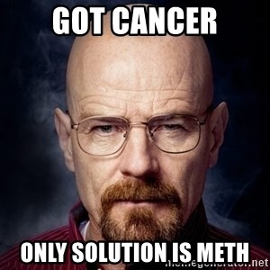 Breaking Bad Walter - Got cancer Only solution is meth