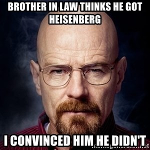 Breaking Bad Walter - brother in law thinks he got heisenberg I convinced him he didn't