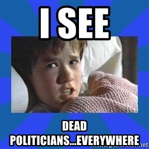 i see dead people - i see dead politicians...everywhere