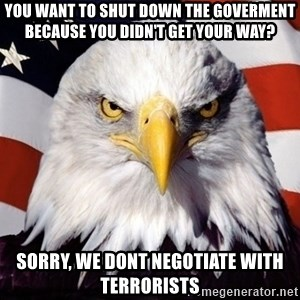 American Pride Eagle - you want to shut down the goverment because you didn't get your way? sorry, we dont negotiate with terrorists