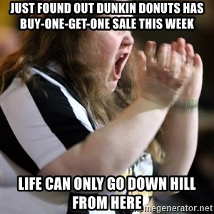 Screaming Fatty - just found out dunkin donuts has buy-one-get-one sale this week life can only go down hill from here