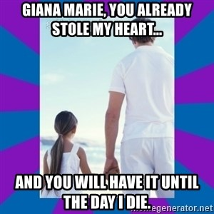 Father Daughter Meme - Giana Marie, you already stole my heart... And you will have it until the day i die.