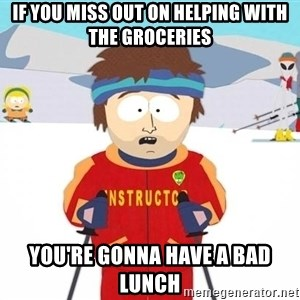 You're gonna have a bad time - If you miss out on helping with the groceries You're gonna have a bad lunch
