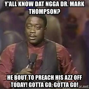 Robin Harris - Y'all know dat ngga Dr. Mark Thompson?  He bout to preach his azz off today! Gotta go, Gotta go!