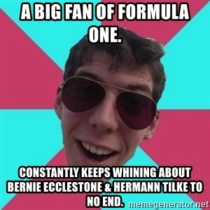 Hypocrite Gordon - A Big Fan Of Formula One.  Constantly keeps Whining about Bernie Ecclestone & Hermann Tilke to no end.